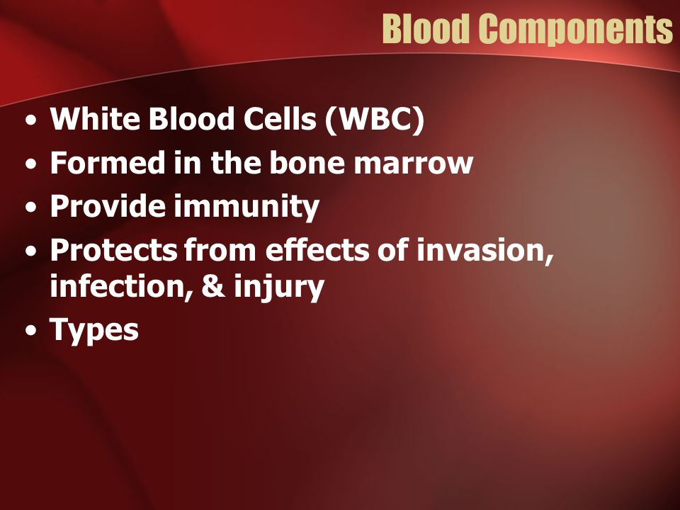 Blood Components White Blood Cells (WBC) Formed in the bone marrow Provide immunity Protects from effects of invasion, infection, & injury Types