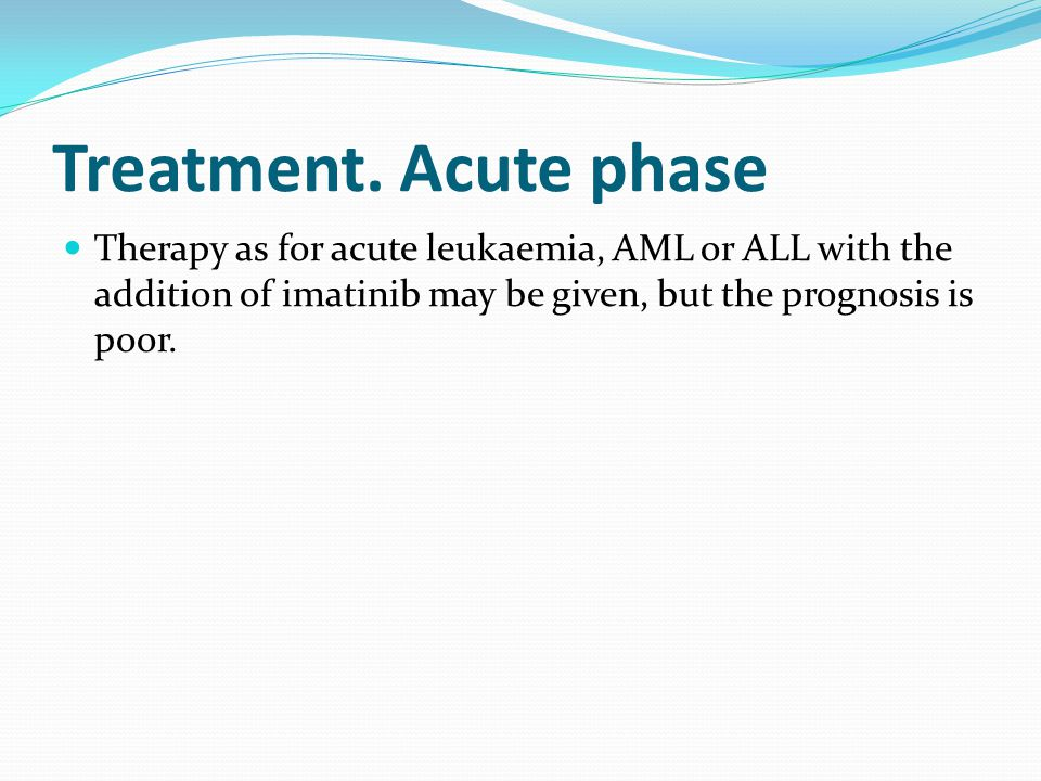 Treatment. Acute phase Therapy as for acute leukaemia, AML or ALL with the addition of imatinib may be given, but the prognosis is poor.