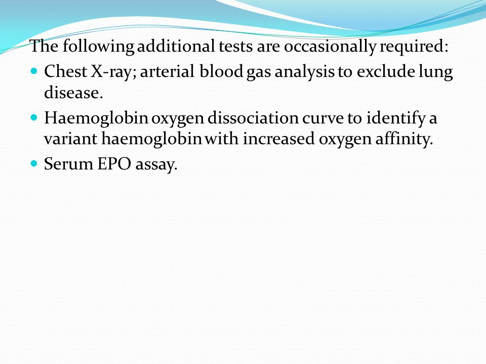 The following additional tests are occasionally required: Chest X-ray; arterial blood gas analysis to exclude lung disease. Haemoglobin oxygen dissoci