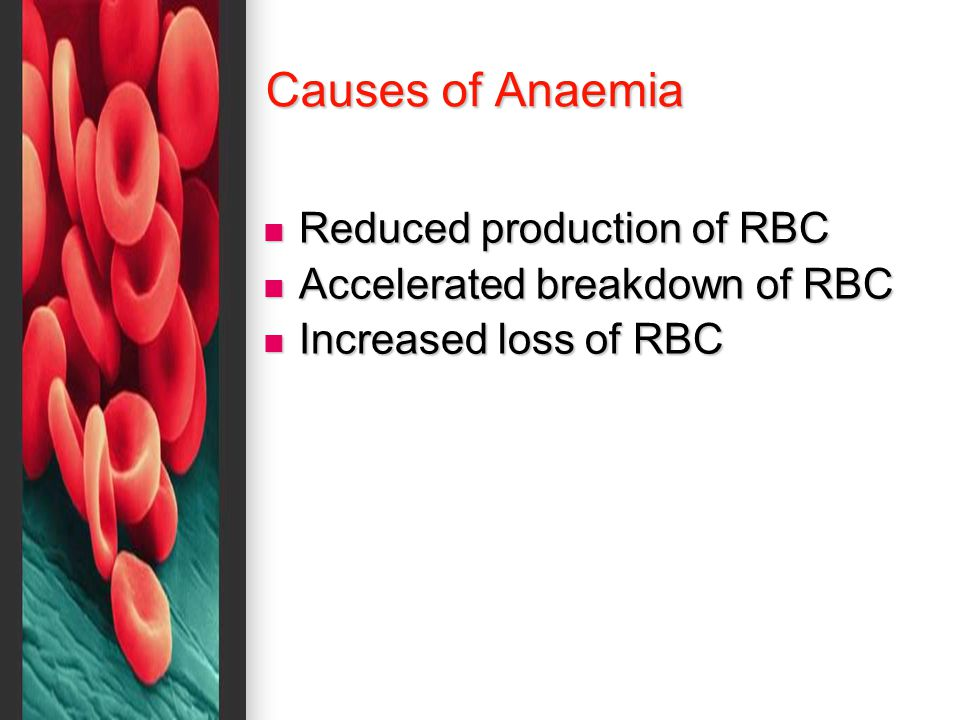 Causes of Anaemia Reduced production of RBC Reduced production of RBC Accelerated breakdown of RBC Accelerated breakdown of RBC Increased loss of RBC Increased loss of RBC