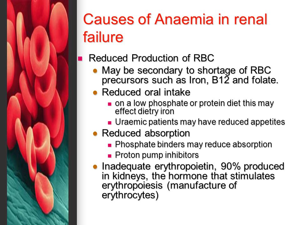 Causes of Anaemia in renal failure Reduced Production of RBC Reduced Production of RBC May be secondary to shortage of RBC precursors such as Iron, B12 and folate.