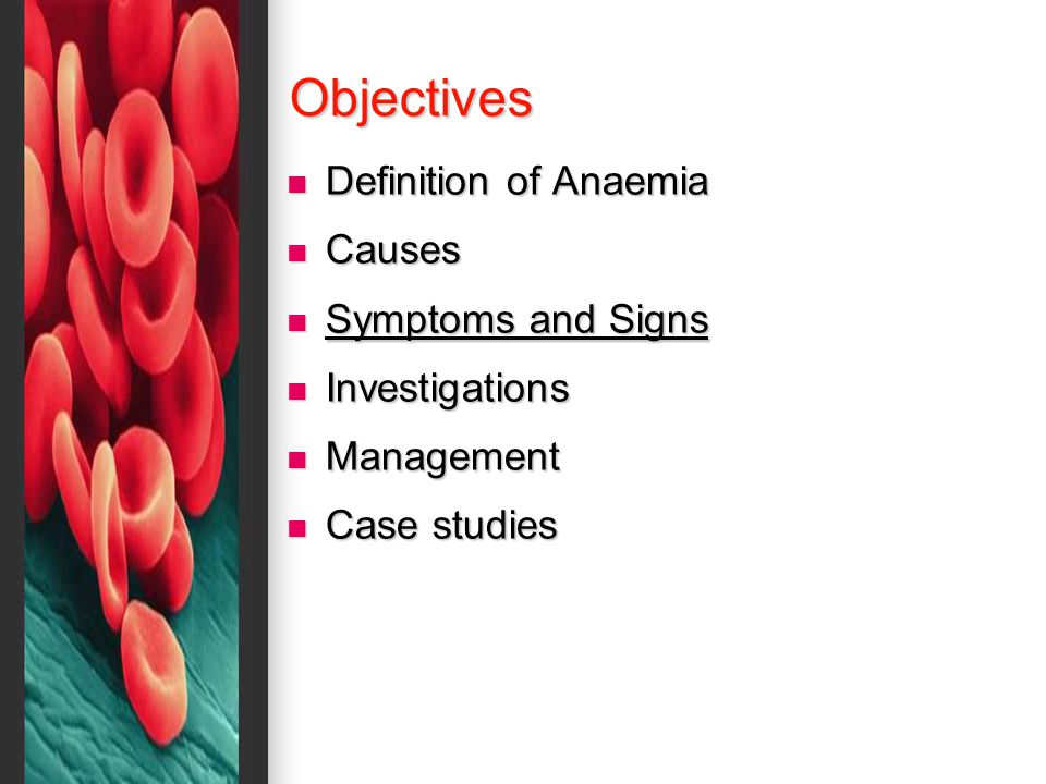Objectives Definition of Anaemia Definition of Anaemia Causes Causes Symptoms and Signs Symptoms and Signs Investigations Investigations Management Management Case studies Case studies