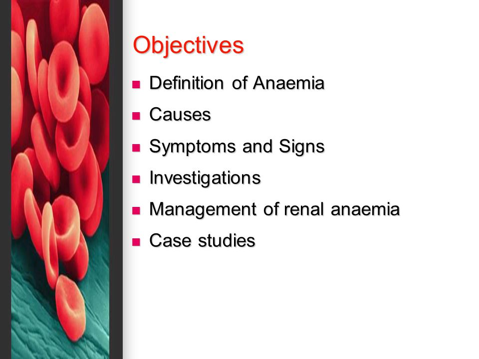 Objectives Definition of Anaemia Definition of Anaemia Causes Causes Symptoms and Signs Symptoms and Signs Investigations Investigations Management of renal anaemia Management of renal anaemia Case studies Case studies
