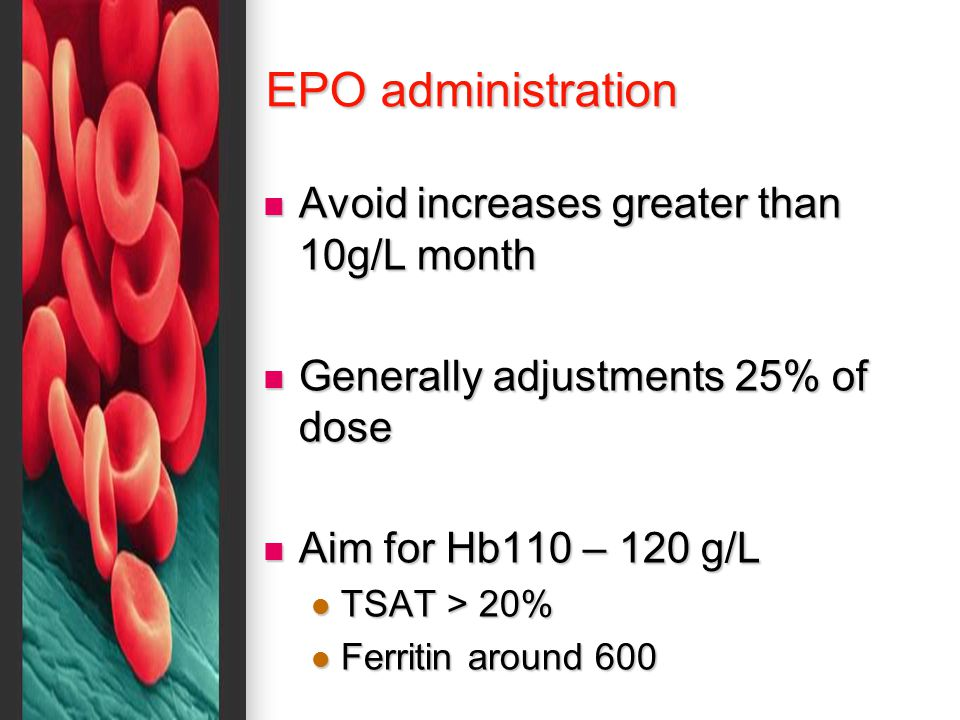 EPO administration Avoid increases greater than 10g/L month Avoid increases greater than 10g/L month Generally adjustments 25% of dose Generally adjustments 25% of dose Aim for Hb110 – 120 g/L Aim for Hb110 – 120 g/L TSAT > 20% TSAT > 20% Ferritin around 600 Ferritin around 600