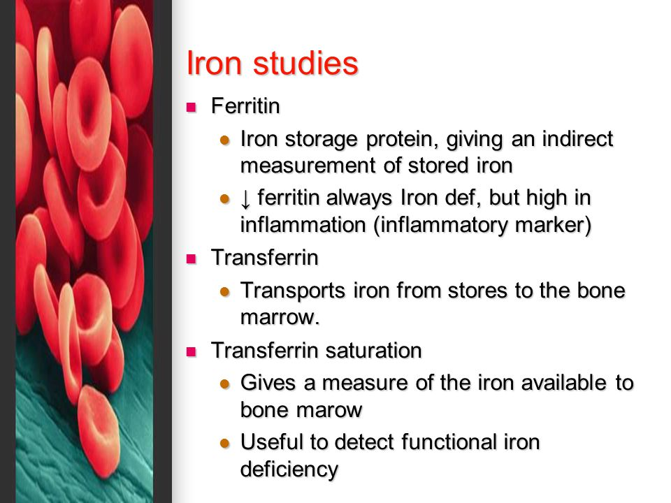 Iron studies Ferritin Ferritin Iron storage protein, giving an indirect measurement of stored iron Iron storage protein, giving an indirect measurement of stored iron ↓ ferritin always Iron def, but high in inflammation (inflammatory marker) ↓ ferritin always Iron def, but high in inflammation (inflammatory marker) Transferrin Transferrin Transports iron from stores to the bone marrow.
