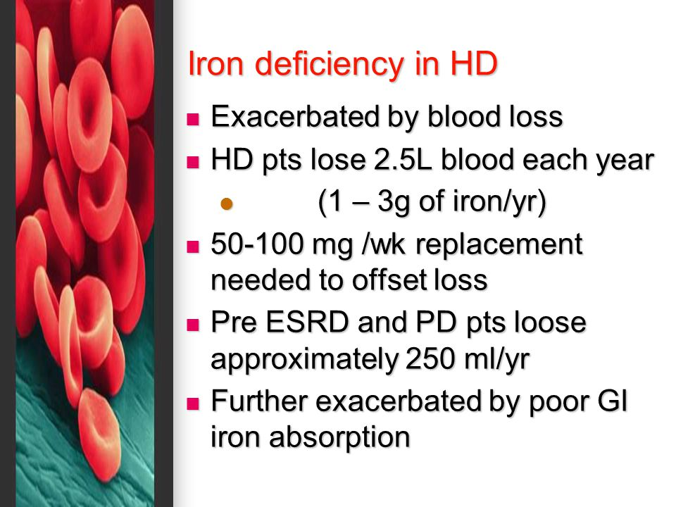 Iron deficiency in HD Exacerbated by blood loss Exacerbated by blood loss HD pts lose 2.5L blood each year HD pts lose 2.5L blood each year (1 – 3g of iron/yr) (1 – 3g of iron/yr) 50-100 mg /wk replacement needed to offset loss 50-100 mg /wk replacement needed to offset loss Pre ESRD and PD pts loose approximately 250 ml/yr Pre ESRD and PD pts loose approximately 250 ml/yr Further exacerbated by poor GI iron absorption Further exacerbated by poor GI iron absorption