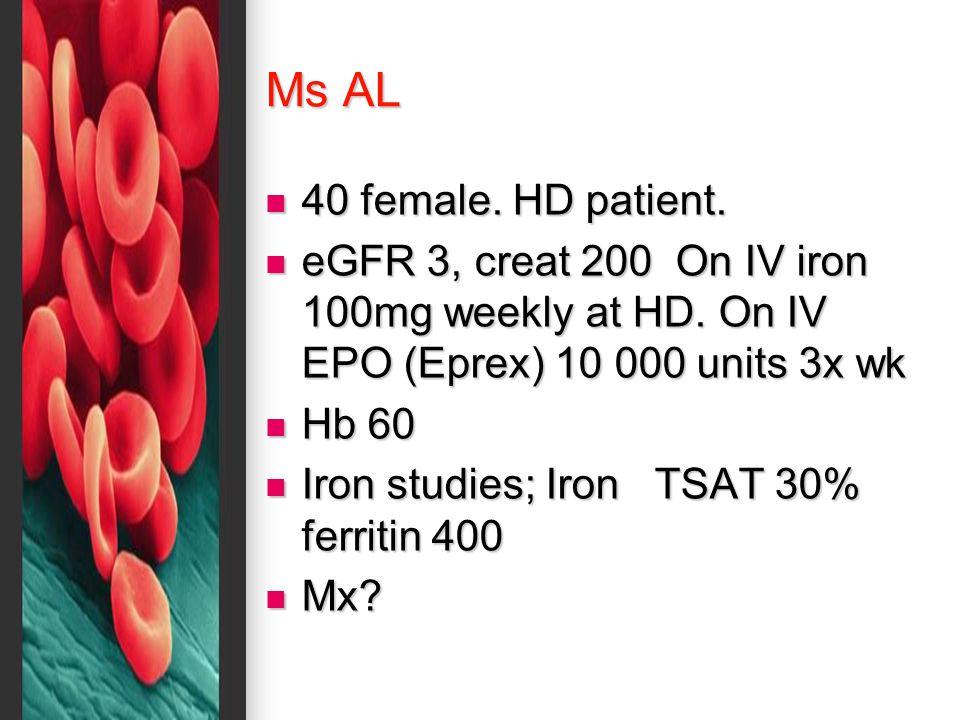 Ms AL 40 female. HD patient. 40 female. HD patient. eGFR 3, creat 200 On IV iron 100mg weekly at HD. On IV EPO (Eprex) 10 000 units 3x wk eGFR 3, crea