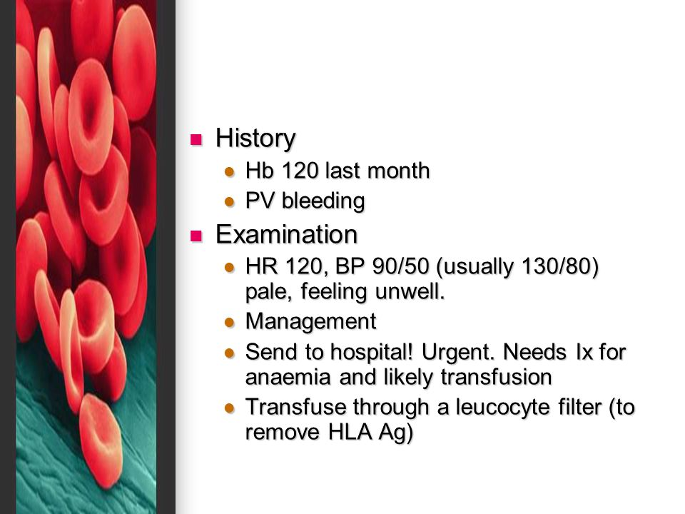 History History Hb 120 last month Hb 120 last month PV bleeding PV bleeding Examination Examination HR 120, BP 90/50 (usually 130/80) pale, feeling un