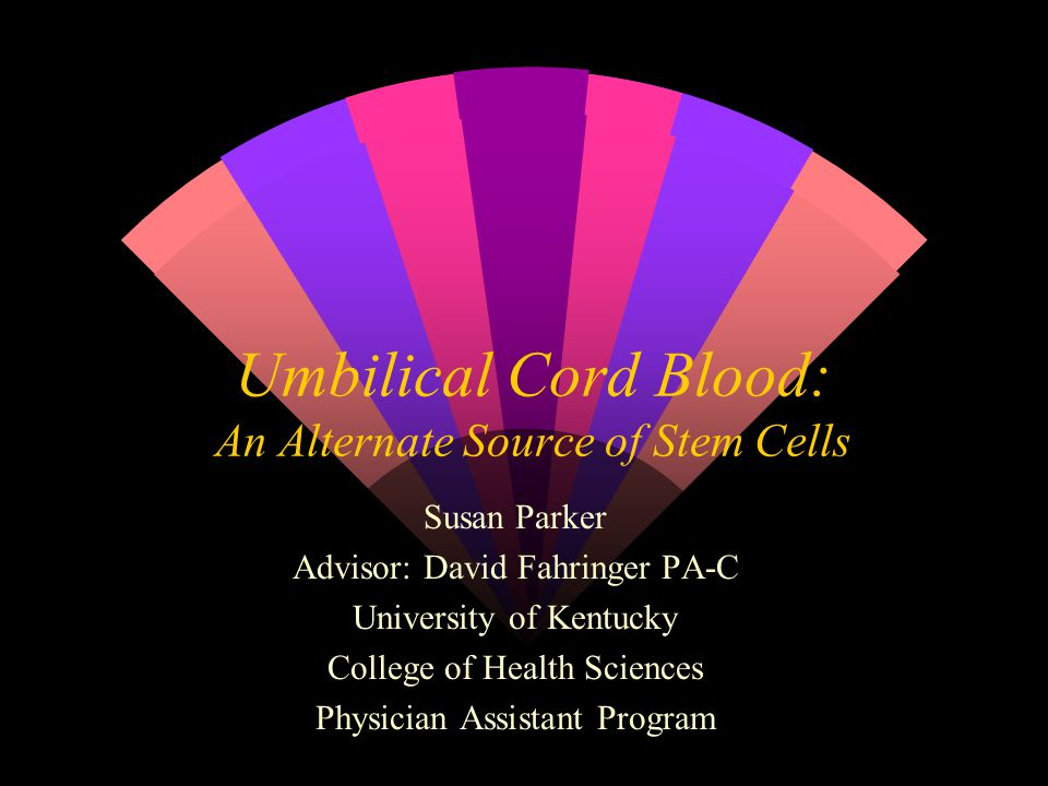 Umbilical Cord Blood: An Alternate Source of Stem Cells Susan Parker Advisor: David Fahringer PA-C University of Kentucky College of Health Sciences Physician Assistant Program