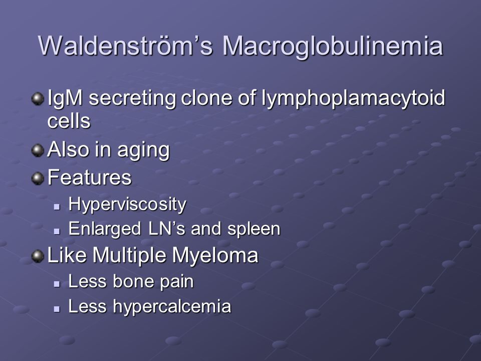 Waldenström's Macroglobulinemia IgM secreting clone of lymphoplamacytoid cells Also in aging Features Hyperviscosity Hyperviscosity Enlarged LN's and spleen Enlarged LN's and spleen Like Multiple Myeloma Less bone pain Less bone pain Less hypercalcemia Less hypercalcemia