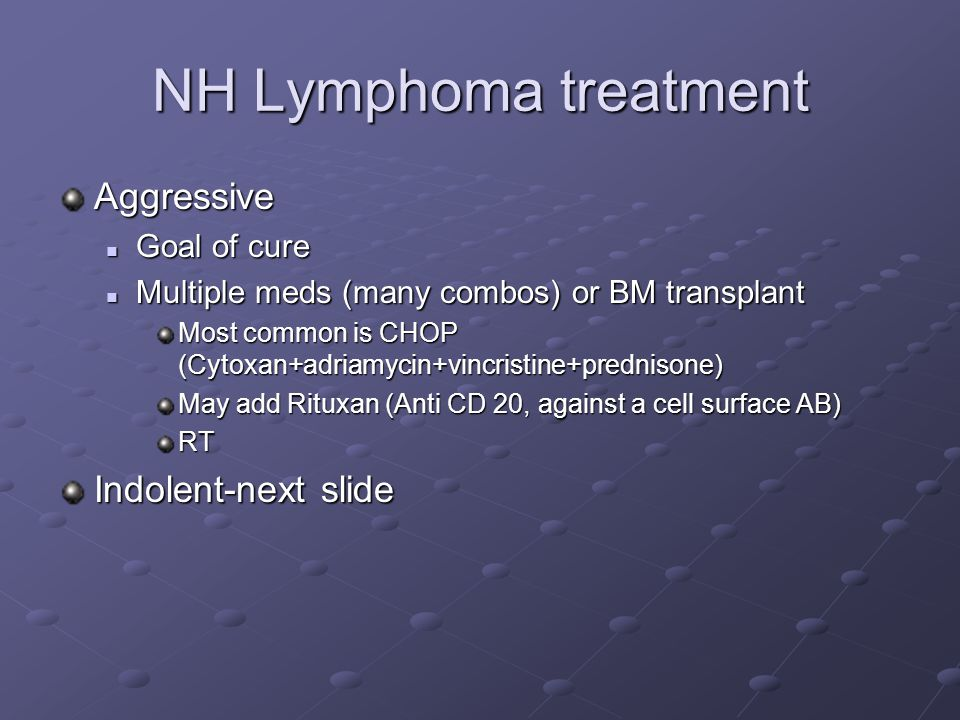NH Lymphoma treatment Aggressive Goal of cure Goal of cure Multiple meds (many combos) or BM transplant Multiple meds (many combos) or BM transplant Most common is CHOP (Cytoxan+adriamycin+vincristine+prednisone) May add Rituxan (Anti CD 20, against a cell surface AB) RT Indolent-next slide