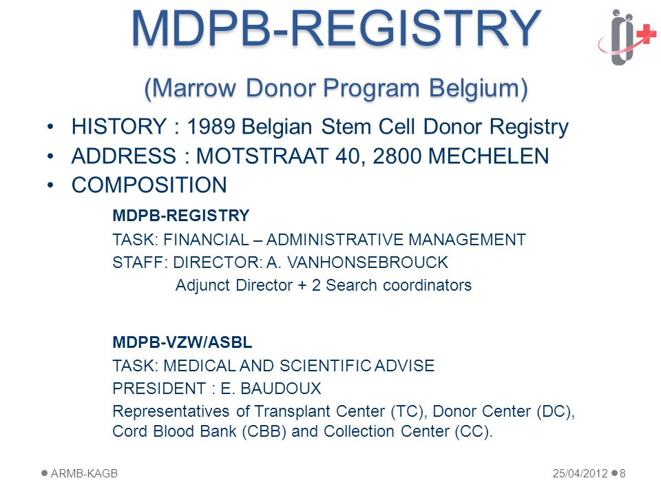MDPB-REGISTRY (Marrow Donor Program Belgium) HISTORY : 1989 Belgian Stem Cell Donor Registry ADDRESS : MOTSTRAAT 40, 2800 MECHELEN COMPOSITION MDPB-REGISTRY TASK: FINANCIAL – ADMINISTRATIVE MANAGEMENT STAFF: DIRECTOR: A.