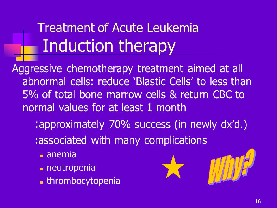 Treatment of Acute Leukemia Induction therapy Aggressive chemotherapy treatment aimed at all abnormal cells: reduce 'Blastic Cells' to less than 5% of