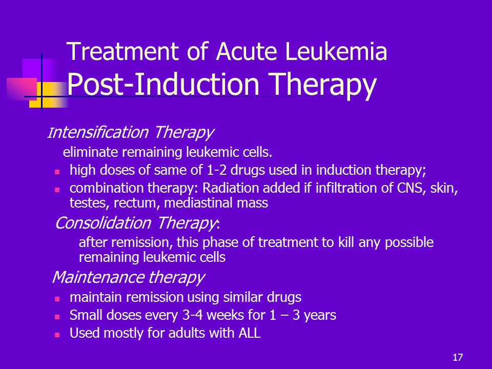 Treatment of Acute Leukemia Post-Induction Therapy I ntensification Therapy eliminate remaining leukemic cells. high doses of same of 1-2 drugs used i