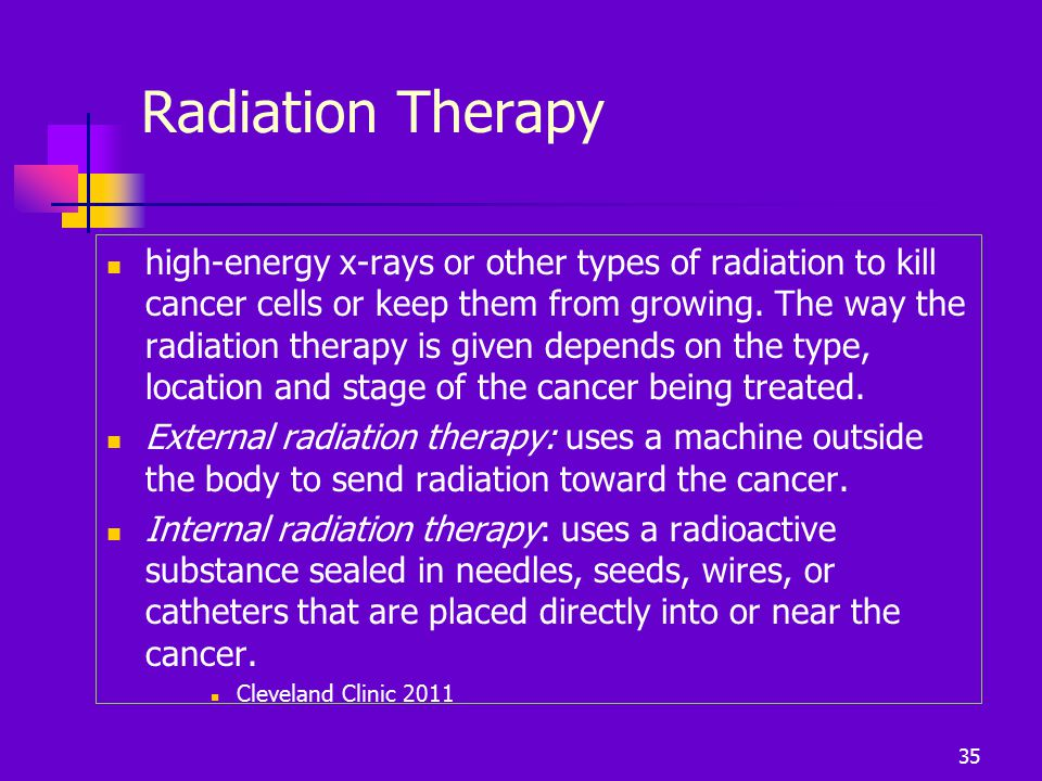 Radiation Therapy high-energy x-rays or other types of radiation to kill cancer cells or keep them from growing. The way the radiation therapy is give