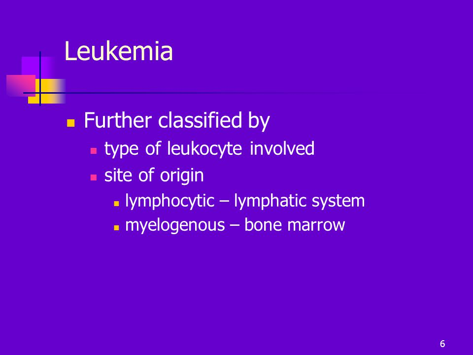 Leukemia Further classified by type of leukocyte involved site of origin lymphocytic – lymphatic system myelogenous – bone marrow 6