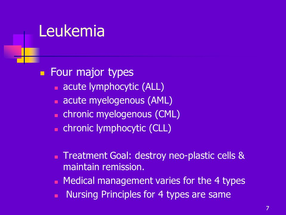 Leukemia Four major types acute lymphocytic (ALL) acute myelogenous (AML) chronic myelogenous (CML) chronic lymphocytic (CLL) Treatment Goal: destroy