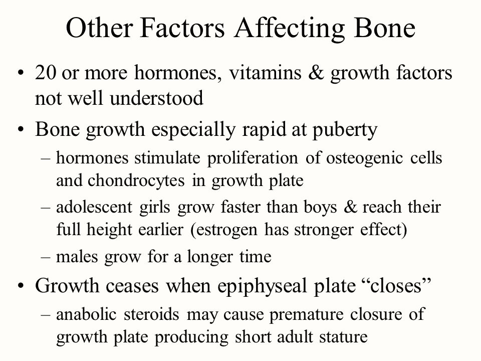 Other Factors Affecting Bone 20 or more hormones, vitamins & growth factors not well understood Bone growth especially rapid at puberty –hormones stimulate proliferation of osteogenic cells and chondrocytes in growth plate –adolescent girls grow faster than boys & reach their full height earlier (estrogen has stronger effect) –males grow for a longer time Growth ceases when epiphyseal plate closes –anabolic steroids may cause premature closure of growth plate producing short adult stature