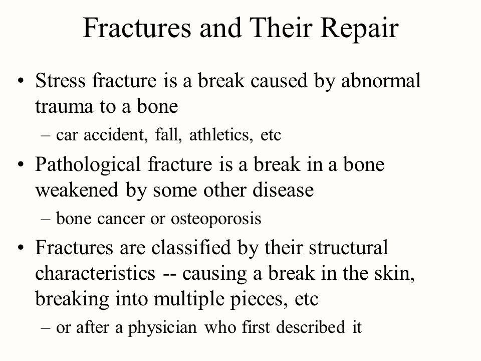 Fractures and Their Repair Stress fracture is a break caused by abnormal trauma to a bone –car accident, fall, athletics, etc Pathological fracture is a break in a bone weakened by some other disease –bone cancer or osteoporosis Fractures are classified by their structural characteristics -- causing a break in the skin, breaking into multiple pieces, etc –or after a physician who first described it