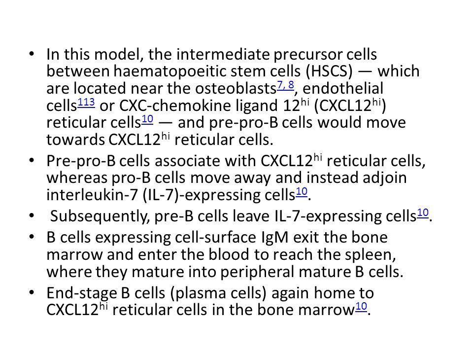 In this model, the intermediate precursor cells between haematopoeitic stem cells (HSCS) — which are located near the osteoblasts 7, 8, endothelial cells 113 or CXC-chemokine ligand 12 hi (CXCL12 hi ) reticular cells 10 — and pre-pro-B cells would move towards CXCL12 hi reticular cells.