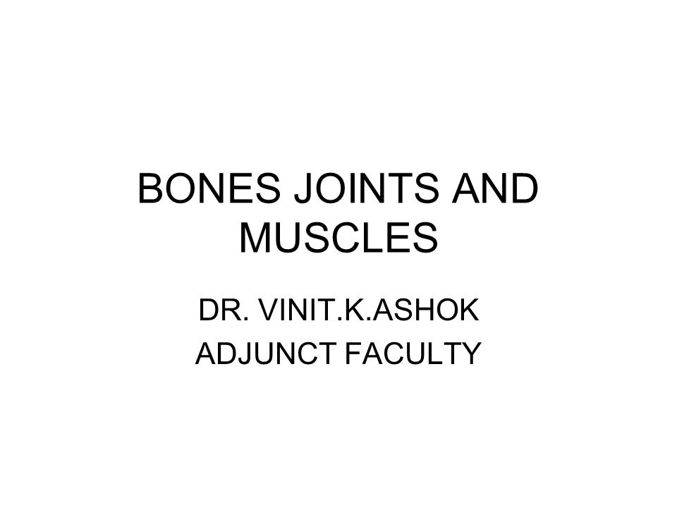 BONES JOINTS AND MUSCLES DR. VINIT.K.ASHOK ADJUNCT FACULTY