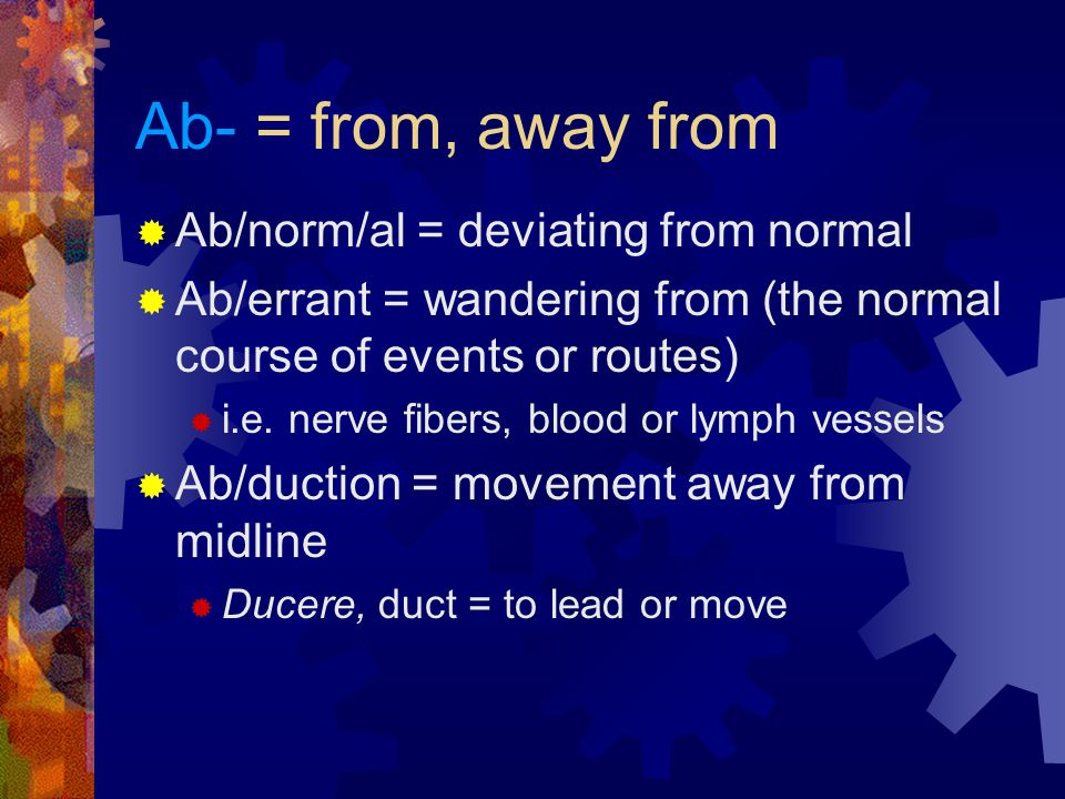 Ab- = from, away from  Ab/norm/al = deviating from normal  Ab/errant = wandering from (the normal course of events or routes)  i.e.