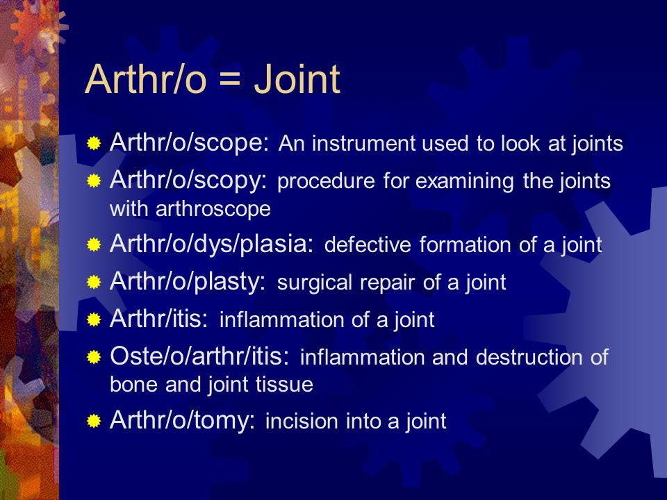 Arthr/o = Joint  Arthr/o/scope: An instrument used to look at joints  Arthr/o/scopy: procedure for examining the joints with arthroscope  Arthr/o/dys/plasia: defective formation of a joint  Arthr/o/plasty: surgical repair of a joint  Arthr/itis: inflammation of a joint  Oste/o/arthr/itis: inflammation and destruction of bone and joint tissue  Arthr/o/tomy: incision into a joint