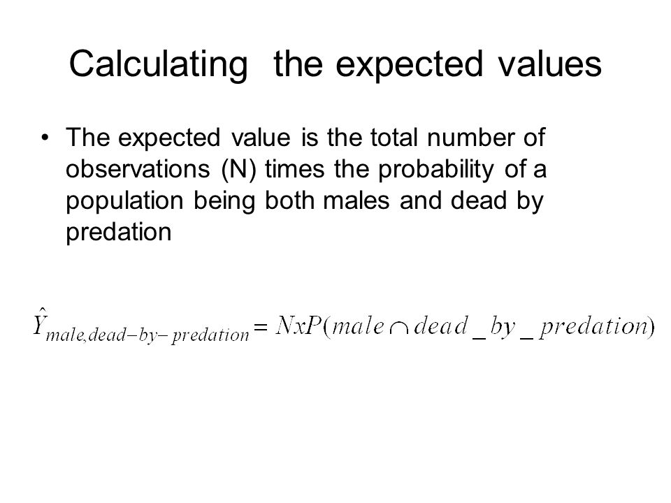 Calculating the expected values The expected value is the total number of observations (N) times the probability of a population being both males and dead by predation