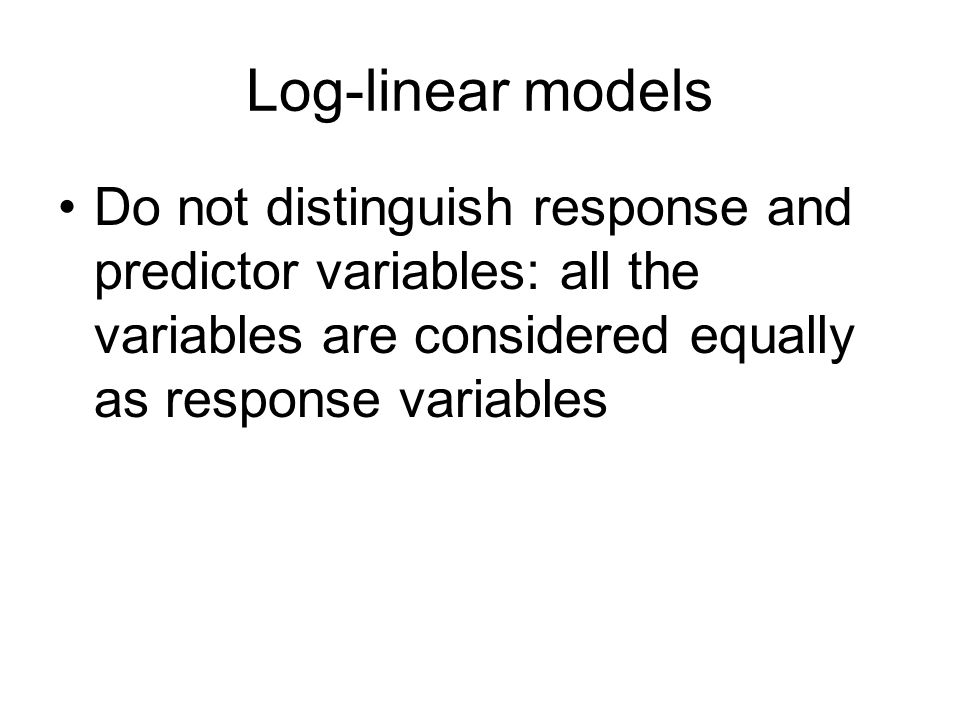 Log-linear models Do not distinguish response and predictor variables: all the variables are considered equally as response variables