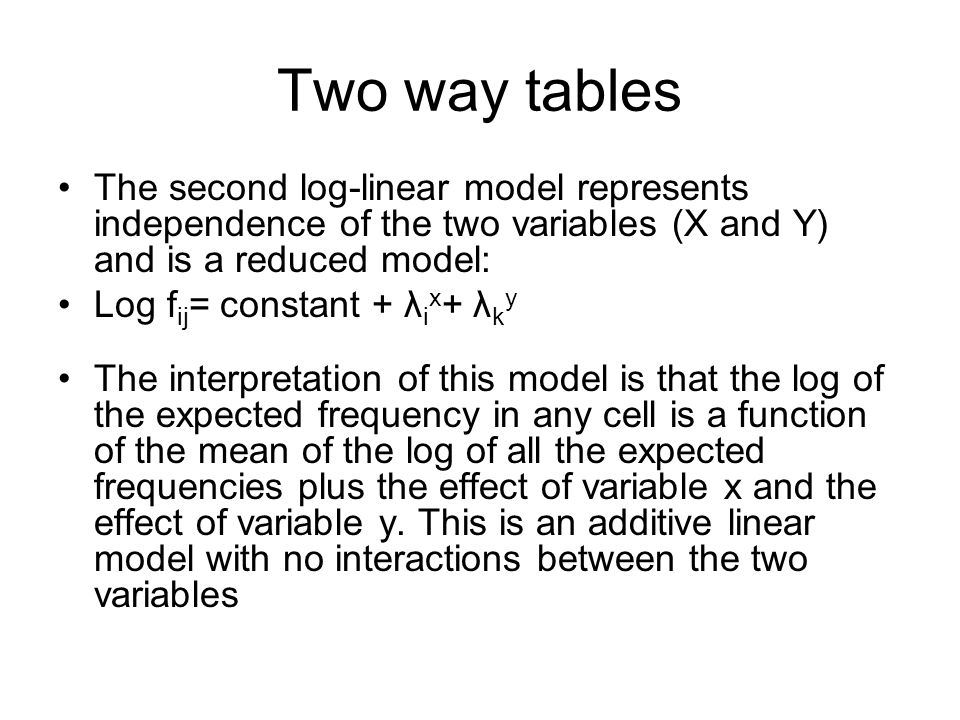 Two way tables The second log-linear model represents independence of the two variables (X and Y) and is a reduced model: Log f ij = constant + λ i x + λ k y The interpretation of this model is that the log of the expected frequency in any cell is a function of the mean of the log of all the expected frequencies plus the effect of variable x and the effect of variable y.
