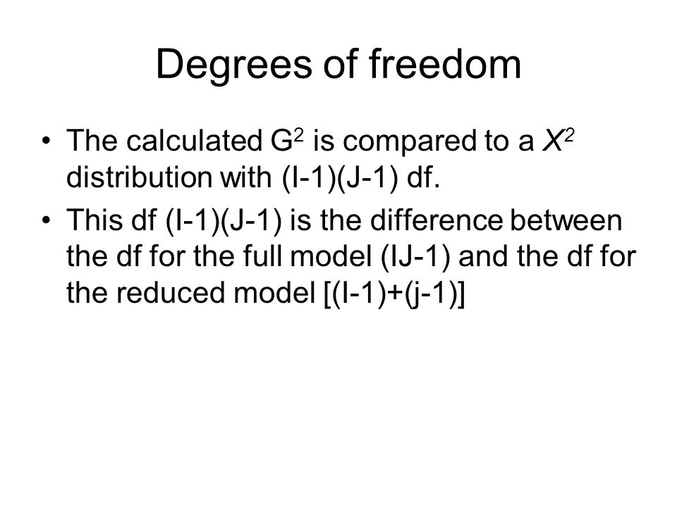 Degrees of freedom The calculated G 2 is compared to a Χ 2 distribution with (I-1)(J-1) df.