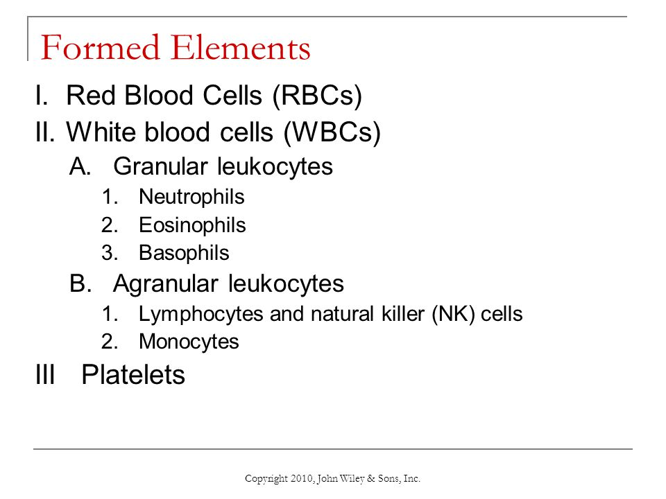 Copyright 2010, John Wiley & Sons, Inc. Formed Elements I. Red Blood Cells (RBCs) II. White blood cells (WBCs) A.Granular leukocytes 1.Neutrophils 2.E