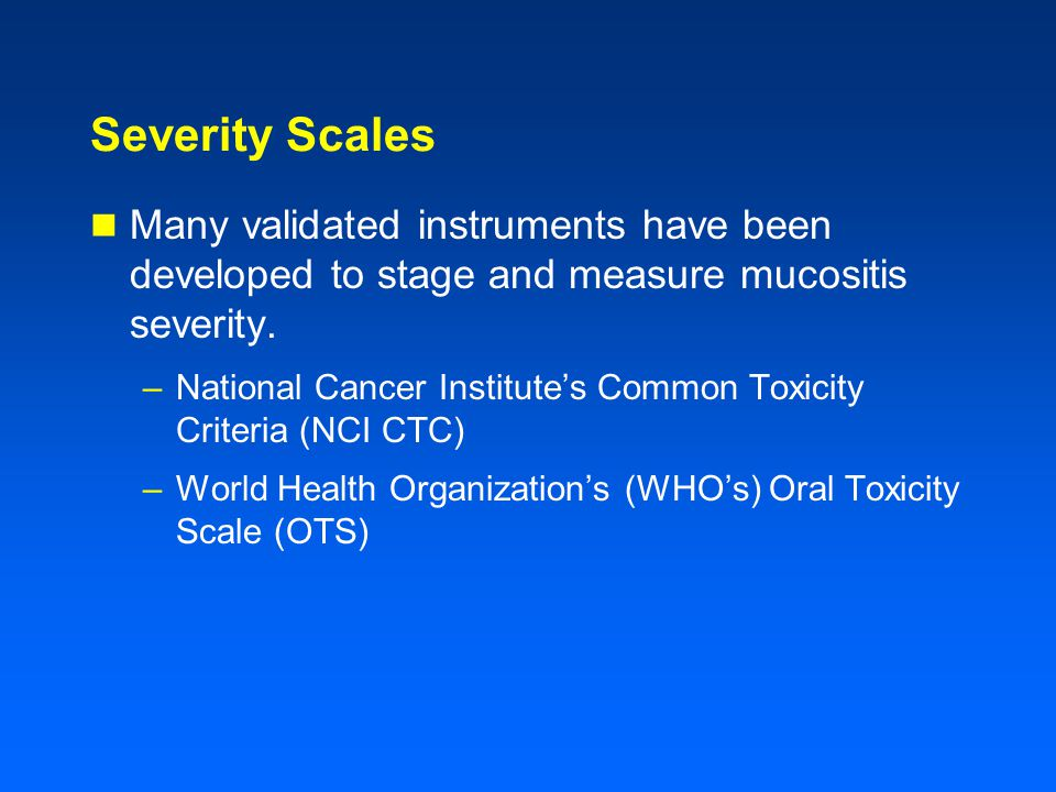 Severity Scales Many validated instruments have been developed to stage and measure mucositis severity.