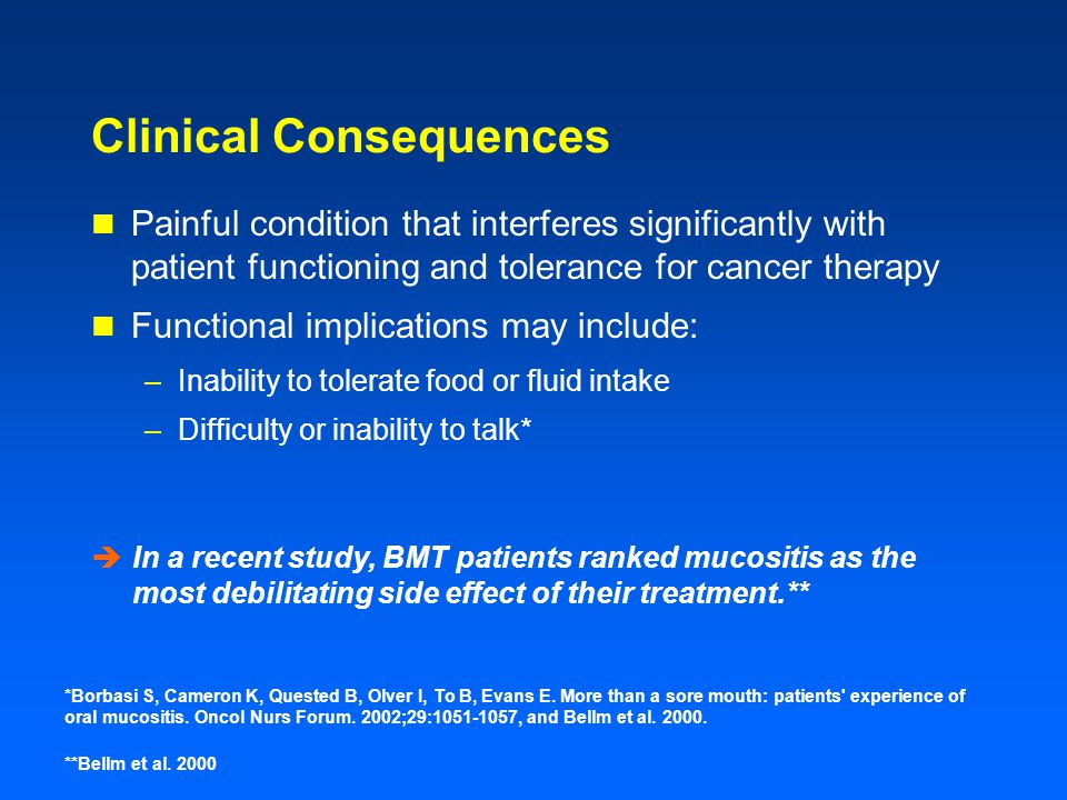 Clinical Consequences Painful condition that interferes significantly with patient functioning and tolerance for cancer therapy Functional implications may include: –Inability to tolerate food or fluid intake –Difficulty or inability to talk* *Borbasi S, Cameron K, Quested B, Olver I, To B, Evans E.