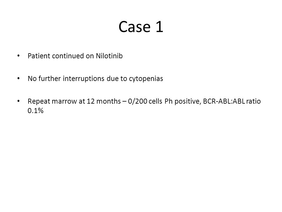 Case 1 Patient continued on Nilotinib No further interruptions due to cytopenias Repeat marrow at 12 months – 0/200 cells Ph positive, BCR-ABL:ABL rat