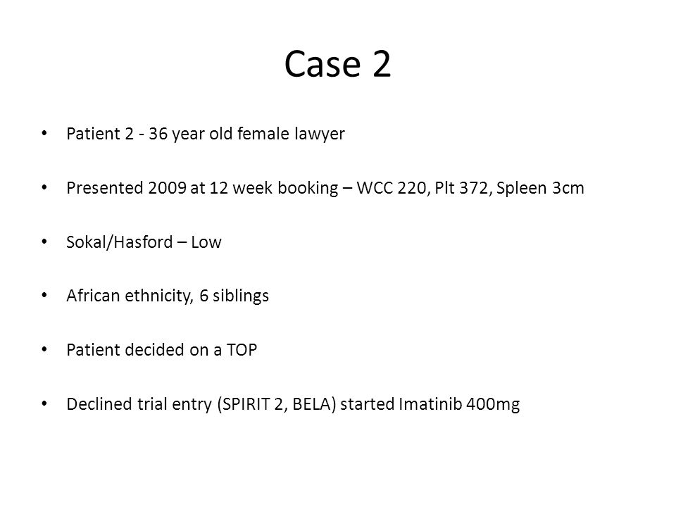 Case 2 Patient 2 - 36 year old female lawyer Presented 2009 at 12 week booking – WCC 220, Plt 372, Spleen 3cm Sokal/Hasford – Low African ethnicity, 6