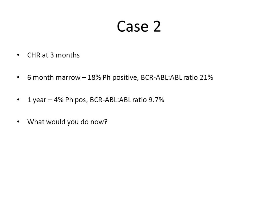 Case 2 CHR at 3 months 6 month marrow – 18% Ph positive, BCR-ABL:ABL ratio 21% 1 year – 4% Ph pos, BCR-ABL:ABL ratio 9.7% What would you do now?