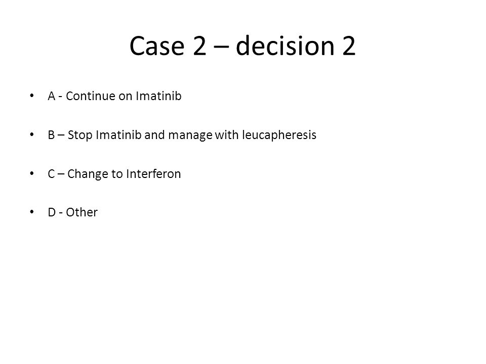 Case 2 – decision 2 A - Continue on Imatinib B – Stop Imatinib and manage with leucapheresis C – Change to Interferon D - Other