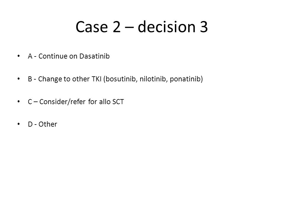 Case 2 – decision 3 A - Continue on Dasatinib B - Change to other TKI (bosutinib, nilotinib, ponatinib) C – Consider/refer for allo SCT D - Other