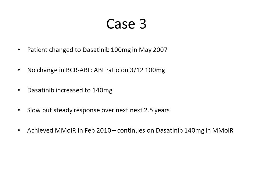 Case 3 Patient changed to Dasatinib 100mg in May 2007 No change in BCR-ABL: ABL ratio on 3/12 100mg Dasatinib increased to 140mg Slow but steady respo