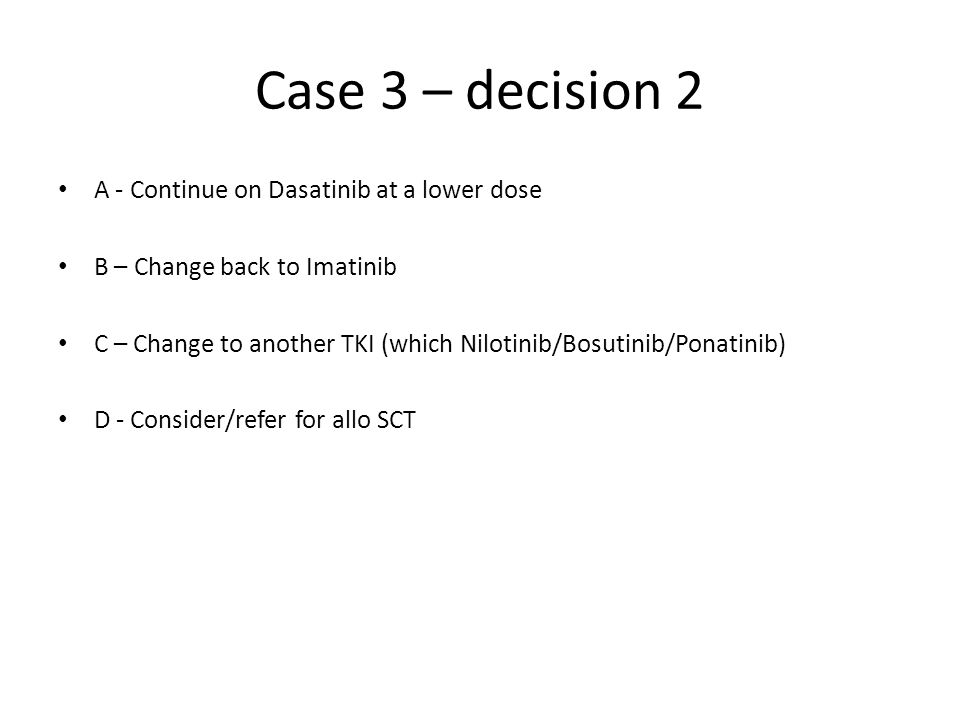 Case 3 – decision 2 A - Continue on Dasatinib at a lower dose B – Change back to Imatinib C – Change to another TKI (which Nilotinib/Bosutinib/Ponatin