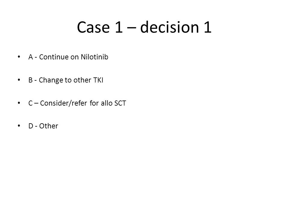 Case 1 – decision 1 A - Continue on Nilotinib B - Change to other TKI C – Consider/refer for allo SCT D - Other