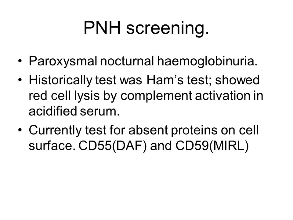 PNH screening. Paroxysmal nocturnal haemoglobinuria. Historically test was Ham's test; showed red cell lysis by complement activation in acidified ser