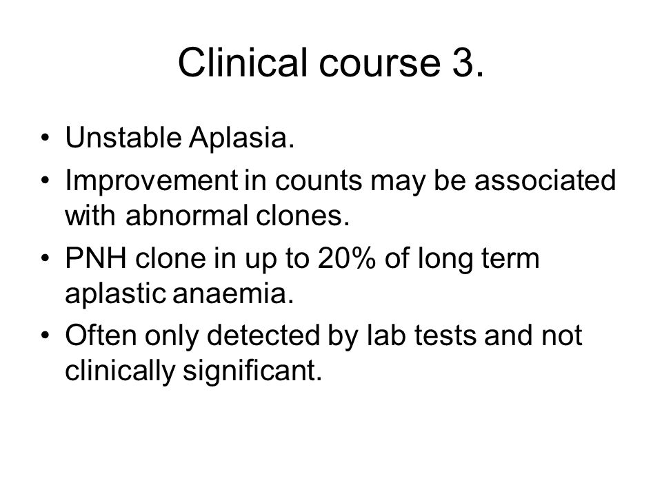 Clinical course 3. Unstable Aplasia. Improvement in counts may be associated with abnormal clones. PNH clone in up to 20% of long term aplastic anaemi