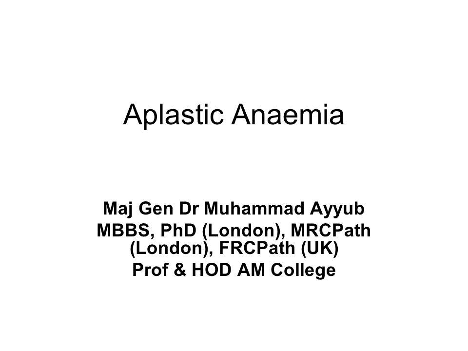Aplastic Anaemia Maj Gen Dr Muhammad Ayyub MBBS, PhD (London), MRCPath (London), FRCPath (UK) Prof & HOD AM College