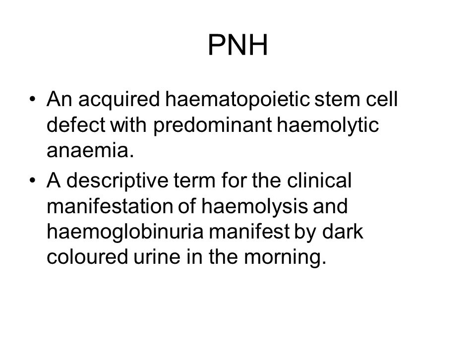 PNH An acquired haematopoietic stem cell defect with predominant haemolytic anaemia. A descriptive term for the clinical manifestation of haemolysis a