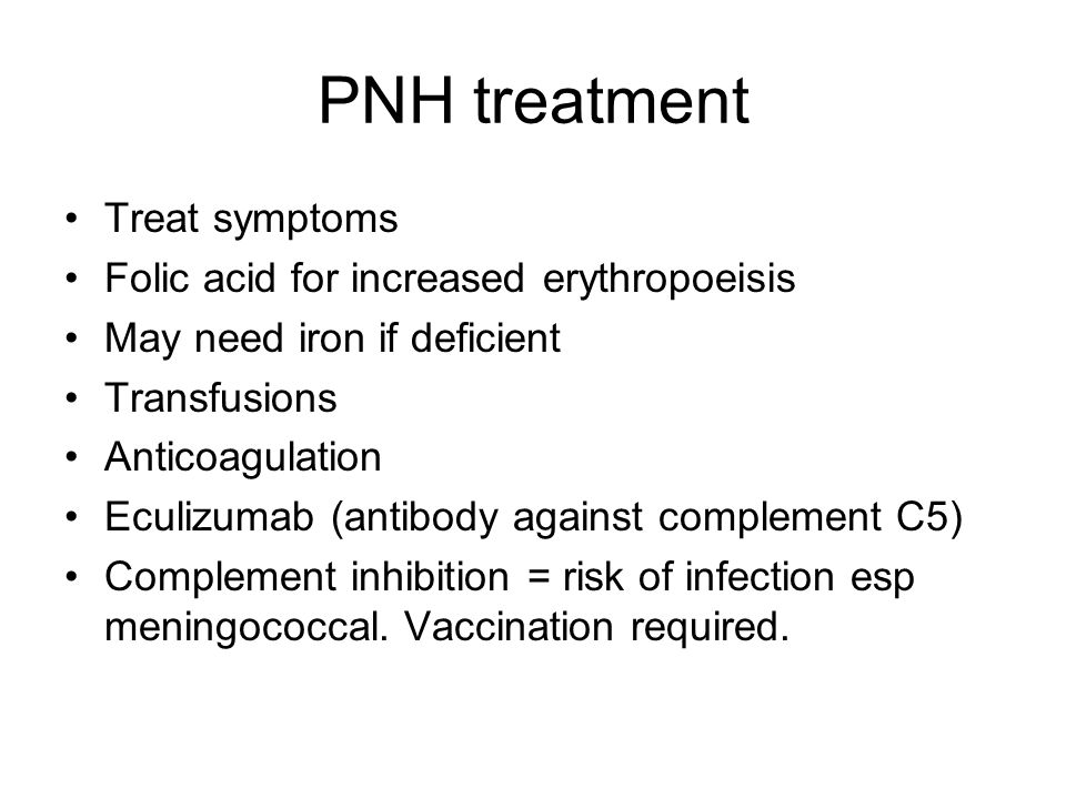 PNH treatment Treat symptoms Folic acid for increased erythropoeisis May need iron if deficient Transfusions Anticoagulation Eculizumab (antibody against complement C5) Complement inhibition = risk of infection esp meningococcal.