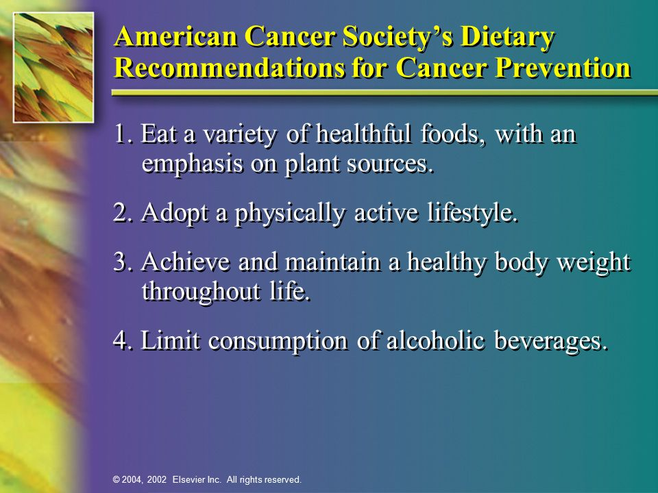 © 2004, 2002 Elsevier Inc. All rights reserved. American Cancer Society's Dietary Recommendations for Cancer Prevention 1. Eat a variety of healthful
