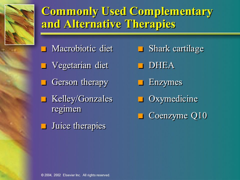 © 2004, 2002 Elsevier Inc. All rights reserved. Commonly Used Complementary and Alternative Therapies n Macrobiotic diet n Vegetarian diet n Gerson th