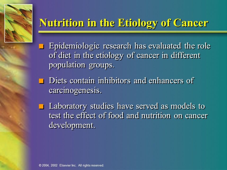 © 2004, 2002 Elsevier Inc. All rights reserved. Nutrition in the Etiology of Cancer n Epidemiologic research has evaluated the role of diet in the eti